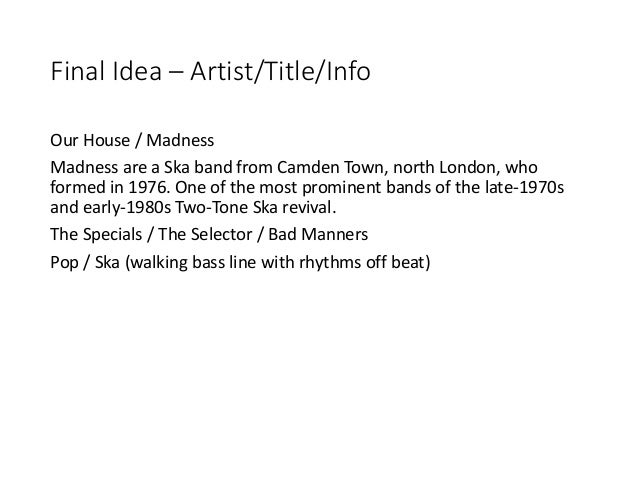 Final Idea – Artist/Title/Info Our House / Madness Madness are a Ska band from Camden Town, north London, who formed in 19...