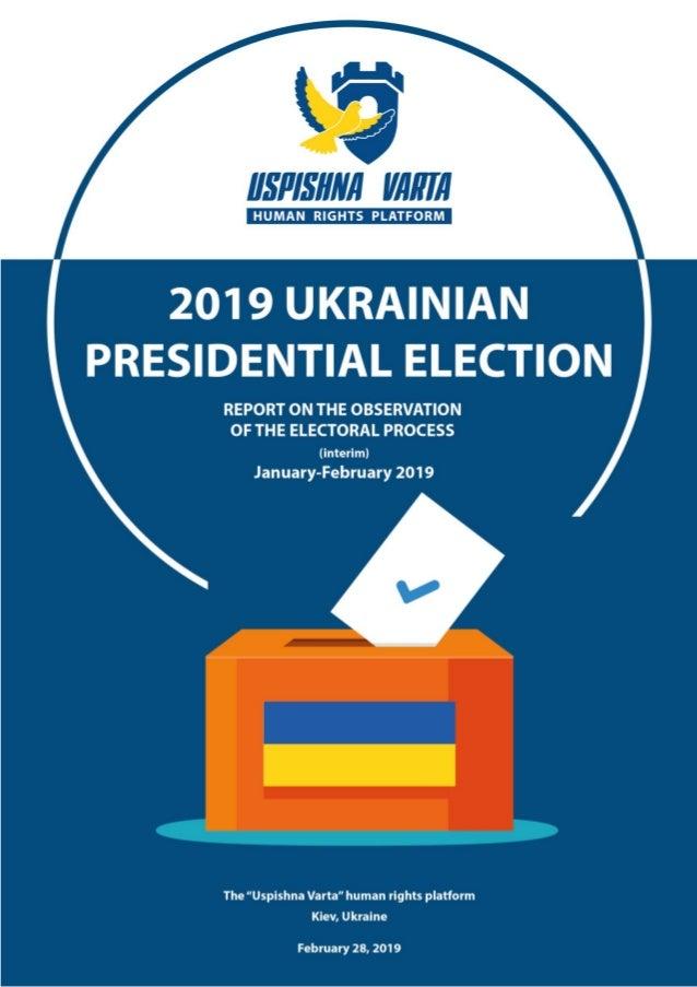 "Intermediate Report on Monitoring Ukraine's 2019 Presidential Election The ""Uspishna Varta"" human rights platform, Februar..."
