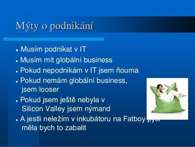 Mýty o podnikání ● Musím podnikat v IT ● Musím mít globální business ● Pokud nepodnikám v IT jsem ňouma ● Pokud nemám glob...