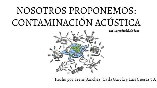 NOSOTROS PROPONEMOS: CONTAMINACIÓN ACÚSTICA Hecho por: Irene Sánchez, Carla García y Luis Cuesta 3ºA IES Torreón del Alcáz...