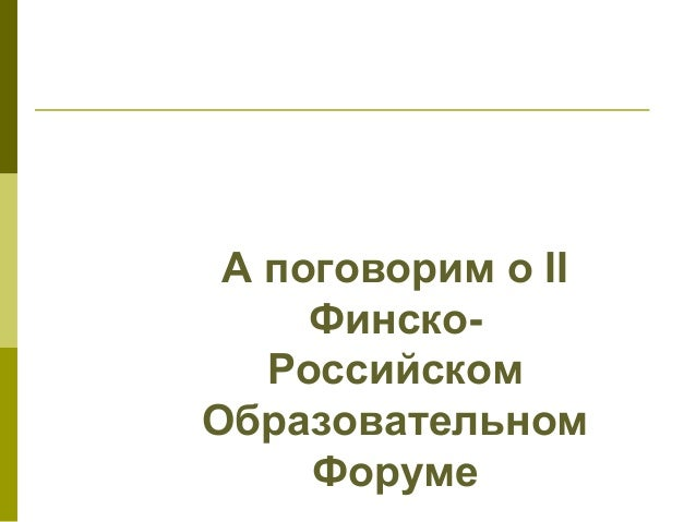 А поговорим о II Финско- Российском Образовательном Форуме