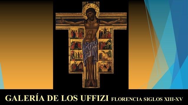 GALERÍA DE LOS UFFIZIGALERÍA DE LOS UFFIZI FLORENCIA SIGLOS XIII-XVFLORENCIA SIGLOS XIII-XV