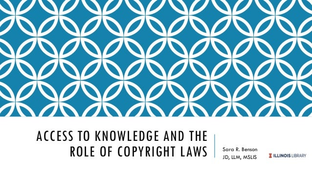 ACCESS TO KNOWLEDGE AND THE ROLE OF COPYRIGHT LAWS Sara R. Benson JD, LLM, MSLIS