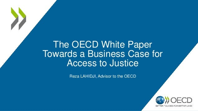 The OECD White Paper Towards a Business Case for Access to Justice Reza LAHIDJI, Advisor to the OECD
