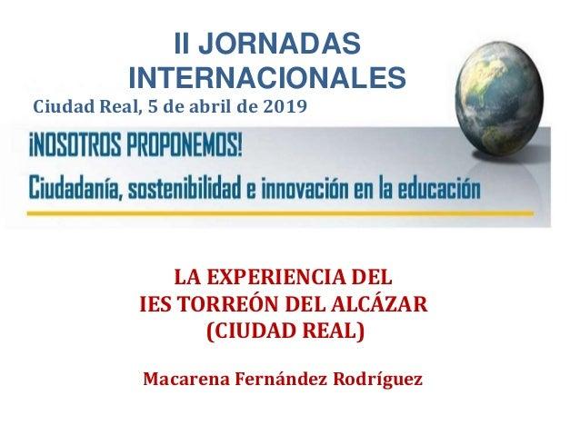 II JORNADAS INTERNACIONALES Ciudad Real, 5 de abril de 2019 LA EXPERIENCIA DEL IES TORREÓN DEL ALCÁZAR (CIUDAD REAL) Macar...