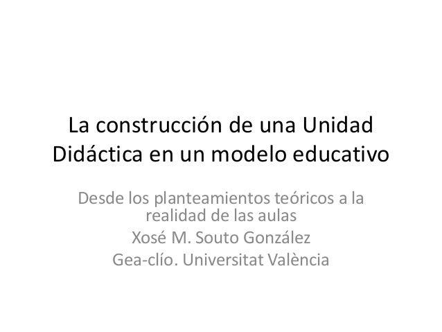 La construcción de una Unidad Didáctica en un modelo educativo Desde los planteamientos teóricos a la realidad de las aula...