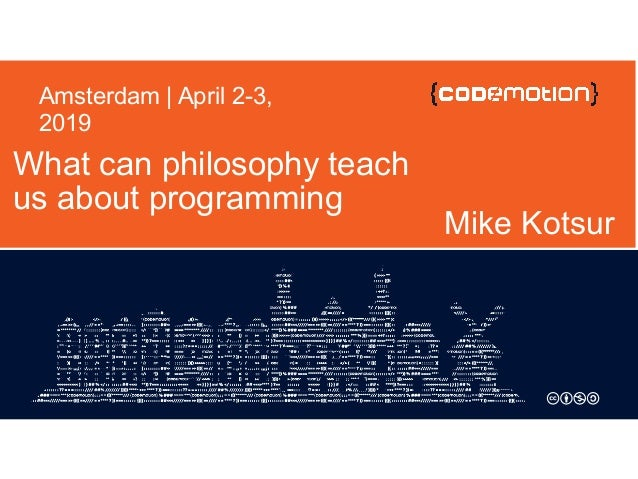 What can philosophy teach us about programming Mike Kotsur Amsterdam | April 2-3, 2019