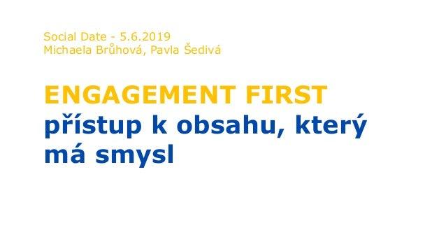 Social Date - 5.6.2019 Michaela Brůhová, Pavla Šedivá ENGAGEMENT FIRST přístup k obsahu, který má smysl