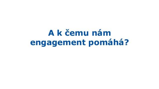 A k čemu nám engagement pomáhá? Snižuje náklady
