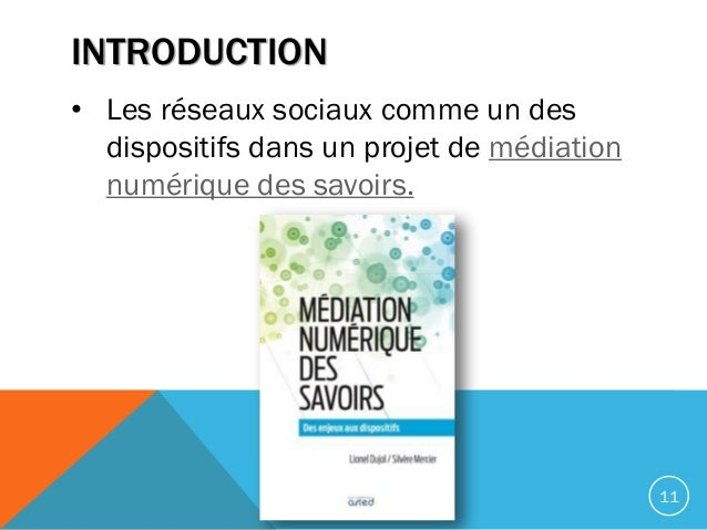 INTRODUCTION • Les réseaux sociaux comme un des dispositifs dans un projet de médiation numérique des savoirs. 11