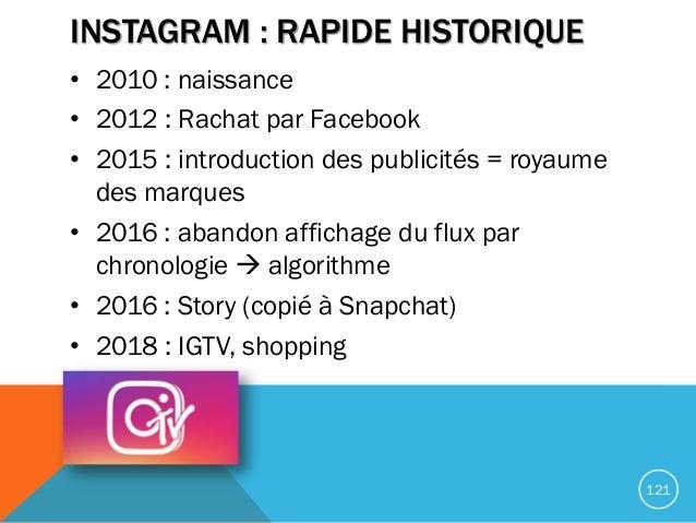 INSTAGRAM : RAPIDE HISTORIQUE • 2010 : naissance • 2012 : Rachat par Facebook • 2015 : introduction des publicités = royau...