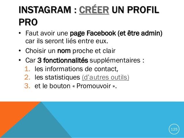 INSTAGRAM : CRÉER UN PROFIL PRO • Faut avoir une page Facebook (et être admin) car ils seront liés entre eux. • Choisir un...