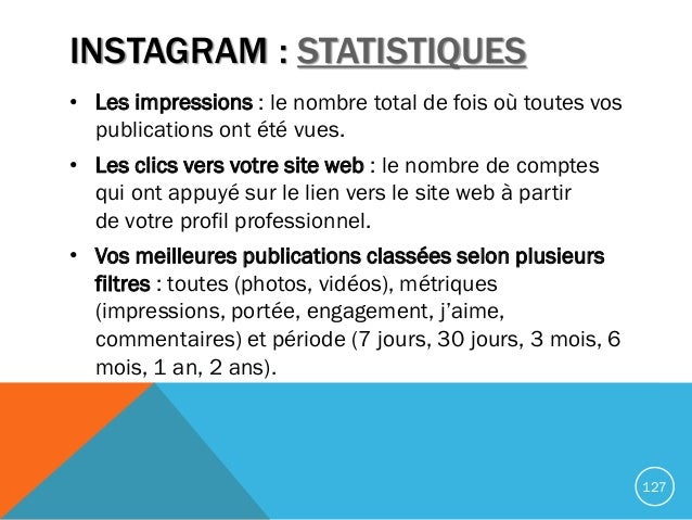 INSTAGRAM : STATISTIQUES • Les impressions : le nombre total de fois où toutes vos publications ont été vues. • Les clics ...