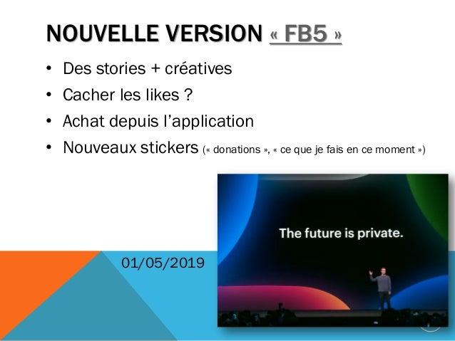 NOUVELLE VERSION « FB5 » • Des stories + créatives • Cacher les likes ? • Achat depuis l'application • Nouveaux stickers (...