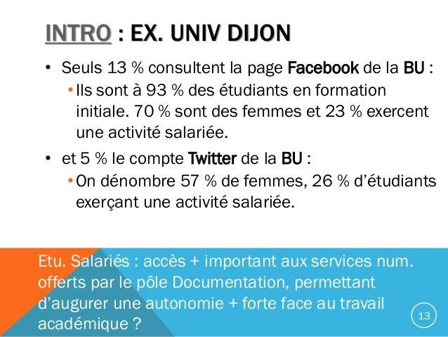 INTRO : EX. UNIV DIJON • Seuls 13 % consultent la page Facebook de la BU : •Ils sont à 93 % des étudiants en formation ini...