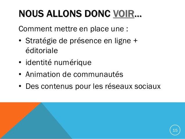 NOUS ALLONS DONC VOIR… Comment mettre en place une : • Stratégie de présence en ligne + éditoriale • identité numérique • ...