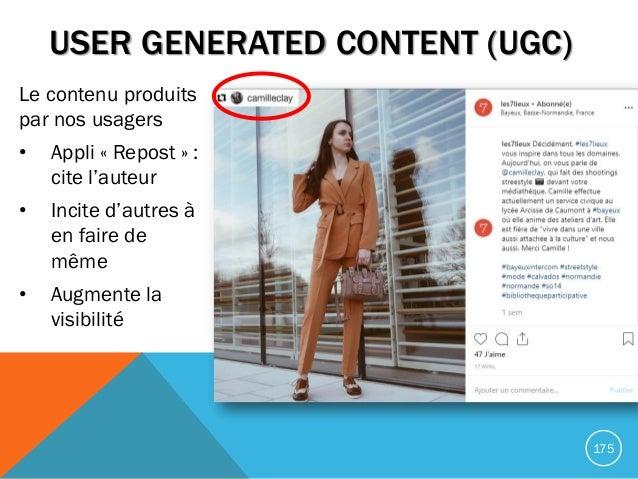 USER GENERATED CONTENT (UGC) Le contenu produits par nos usagers • Appli « Repost » : cite l'auteur • Incite d'autres à en...