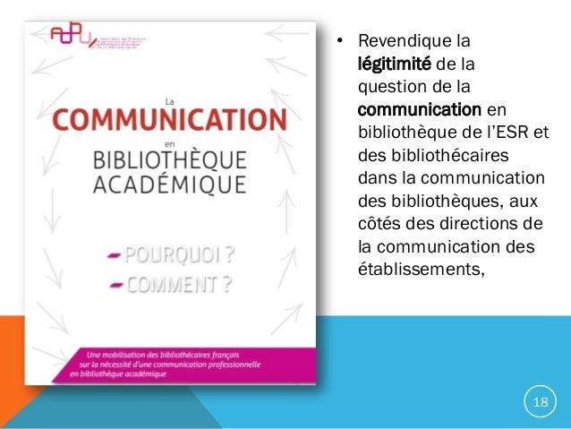• Revendique la légitimité de la question de la communication en bibliothèque de l'ESR et des bibliothécaires dans la comm...