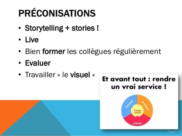 PRÉCONISATIONS • Storytelling + stories ! • Live • Bien former les collègues régulièrement • Evaluer • Travailler « le vis...
