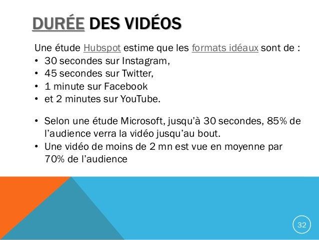 DURÉE DES VIDÉOS 32 Une étude Hubspot estime que les formats idéaux sont de : • 30 secondes sur Instagram, • 45 secondes s...