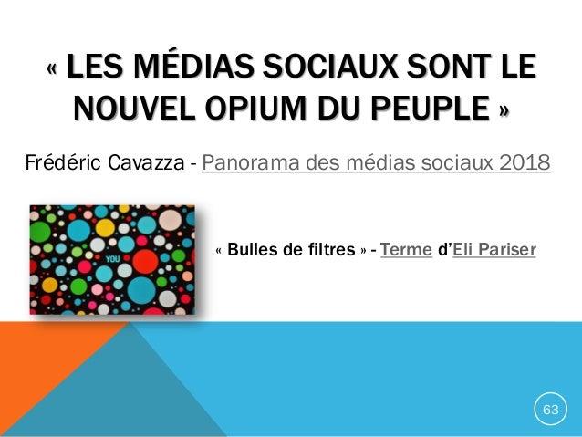 « LES MÉDIAS SOCIAUX SONT LE NOUVEL OPIUM DU PEUPLE » Frédéric Cavazza - Panorama des médias sociaux 2018 63 « Bulles de f...