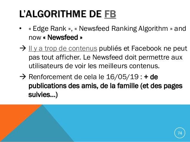 L'ALGORITHME DE FB • « Edge Rank », « Newsfeed Ranking Algorithm » and now « Newsfeed »  Il y a trop de contenus publiés ...