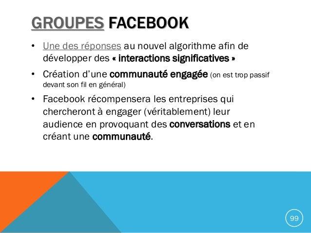 GROUPES FACEBOOK • Une des réponses au nouvel algorithme afin de développer des « interactions significatives » • Création...