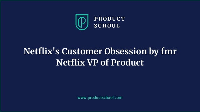 www.productschool.com Netflix's Customer Obsession by fmr Netflix VP of Product