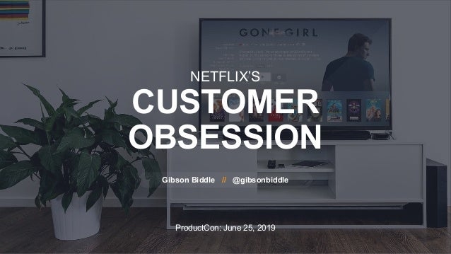 ProductCon: June 25, 2019 NETFLIX'S CUSTOMER OBSESSION Gibson Biddle // @gibsonbiddle