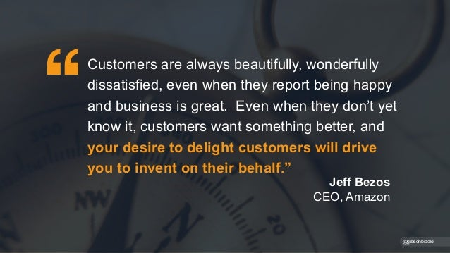 Jeff Bezos CEO, Amazon @gibsonbiddle Customers are always beautifully, wonderfully dissatisfied, even when they report bei...