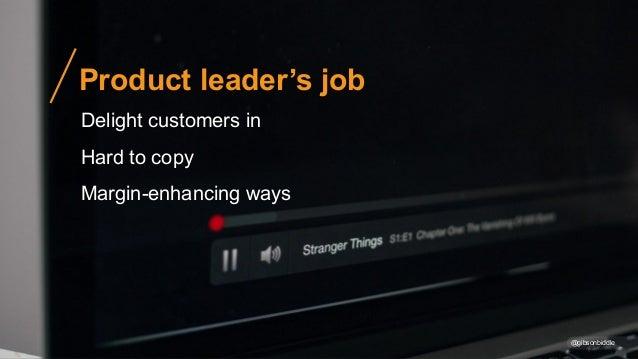 @gibsonbiddle Product leader's job Delight customers in Hard to copy Margin-enhancing ways
