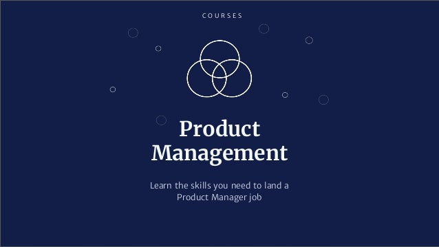 C O U R S E S Product Management Learn the skills you need to land a Product Manager job