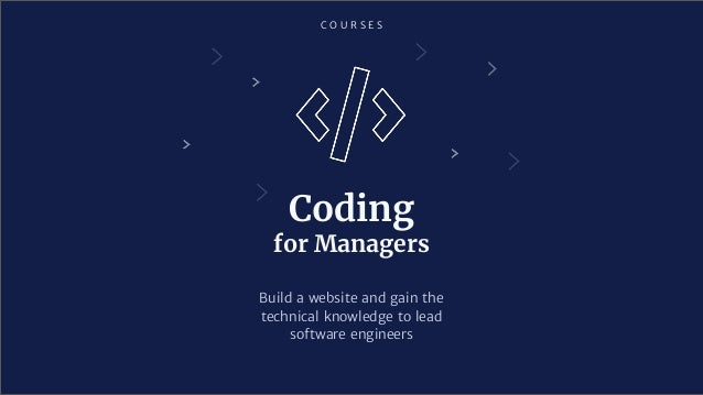 C O U R S E S Coding for Managers Build a website and gain the technical knowledge to lead software engineers
