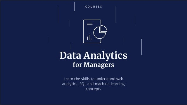 C O U R S E S Data Analytics for Managers Learn the skills to understand web analytics, SQL and machine learning concepts