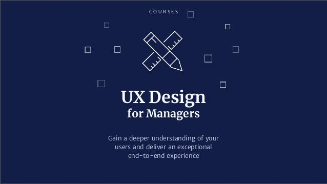 C O U R S E S UX Design for Managers Gain a deeper understanding of your users and deliver an exceptional end-to-end exper...