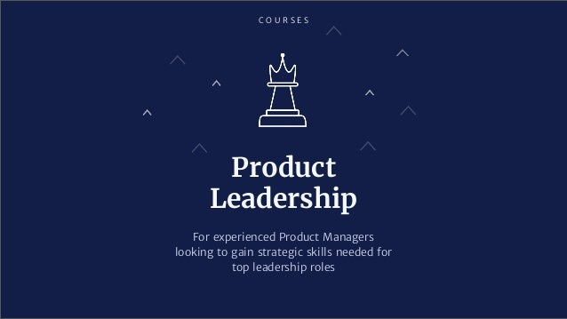 C O U R S E S For experienced Product Managers looking to gain strategic skills needed for top leadership roles Product Le...