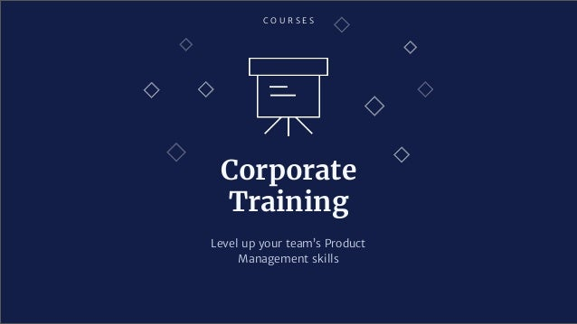 C O U R S E S Corporate Training Level up your team's Product Management skills