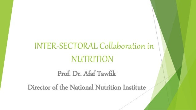 INTER-SECTORAL Collaboration in NUTRITION Prof. Dr. Afaf Tawfik Director of the National Nutrition Institute