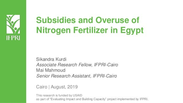 Subsidies and Overuse of Nitrogen Fertilizer in Egypt Sikandra Kurdi Associate Research Fellow, IFPRI-Cairo Mai Mahmoud Se...