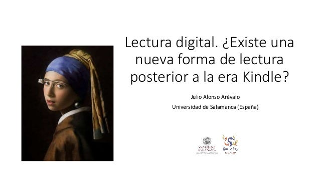 Lectura digital. ¿Existe una nueva forma de lectura posterior a la era Kindle? Julio Alonso Arévalo Universidad de Salaman...