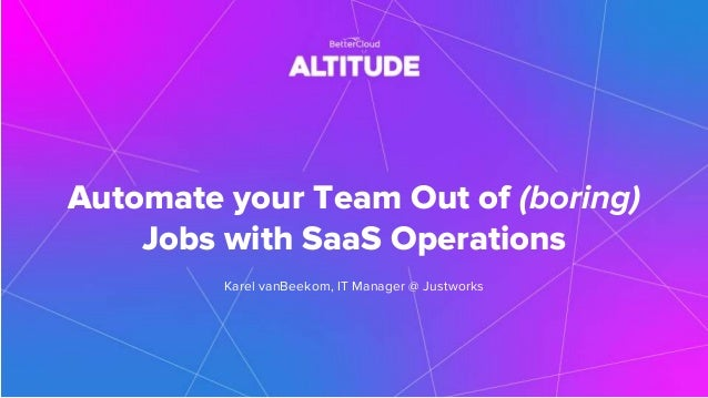 Automate your Team Out of (boring) Jobs with SaaS Operations Karel vanBeekom, IT Manager @ Justworks