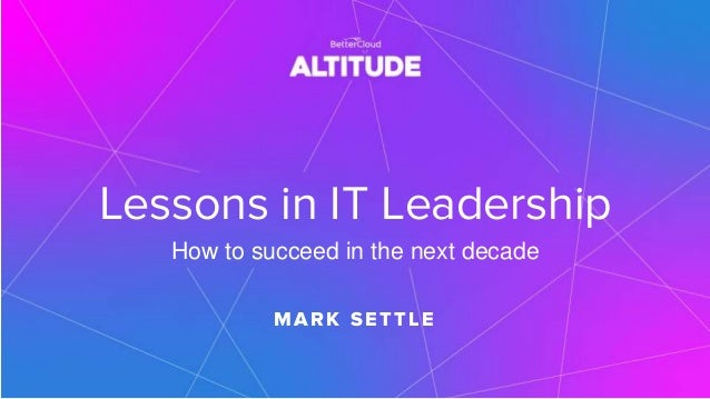 Lessons in IT Leadership How to succeed in the next decade M ARK SETTLE