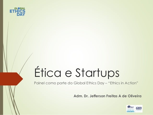 "Ética e Startups Painel como parte do Global Ethics Day – ""Ethics in Action"" Adm. Dr. Jefferson Freitas A de Oliveira"