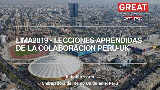 LIMA2019 - LECCIONES APRENDIDAS DE LA COLABORACION PERU-UK Kate Harrisson Embajadora del Reino Unido en el Perú