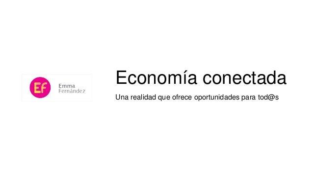 Economía conectada Una realidad que ofrece oportunidades para tod@s