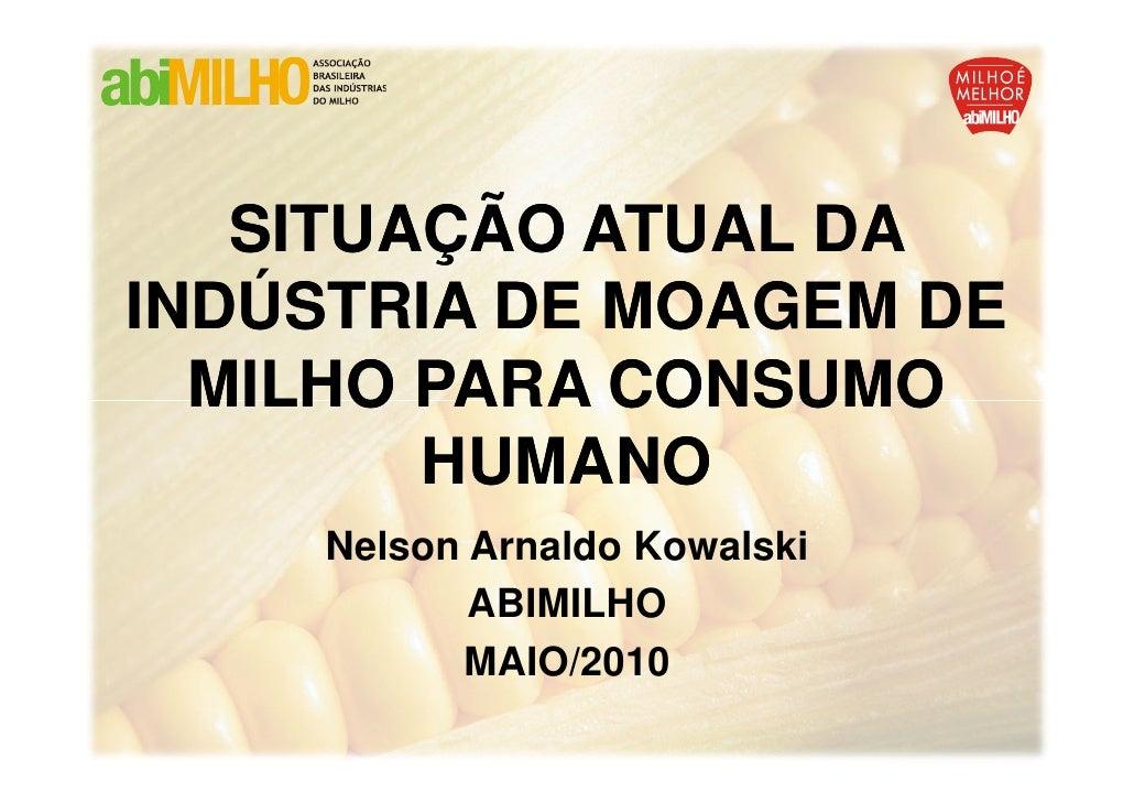 SITUAÇÃO ATUAL DA INDÚSTRIA DE MOAGEM DE   MILHO PARA CONSUMO         HUMANO     Nelson Arnaldo Kowalski            ABIMIL...