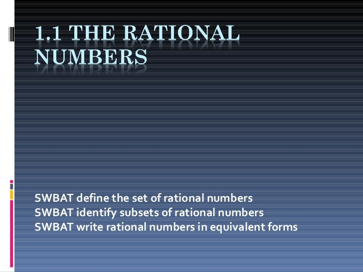 SWBAT define the set of rational numbers SWBAT identify subsets of rational numbers SWBAT write rational numbers in equiva...