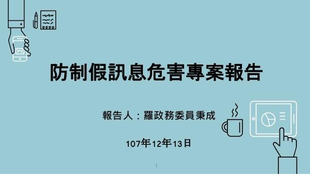 防制假訊息危害專案報告 報告人:羅政務委員秉成 107年12年13日 1