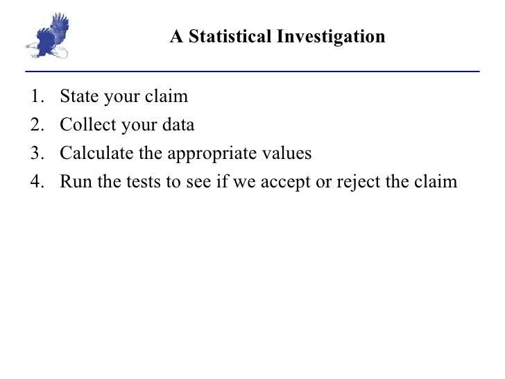 A Statistical Investigation <ul><li>State your claim </li></ul><ul><li>Collect your data </li></ul><ul><li>Calculate the a...