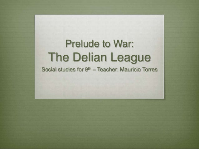 Prelude to War:The Delian LeagueSocial studies for 9th – Teacher: Mauricio Torres